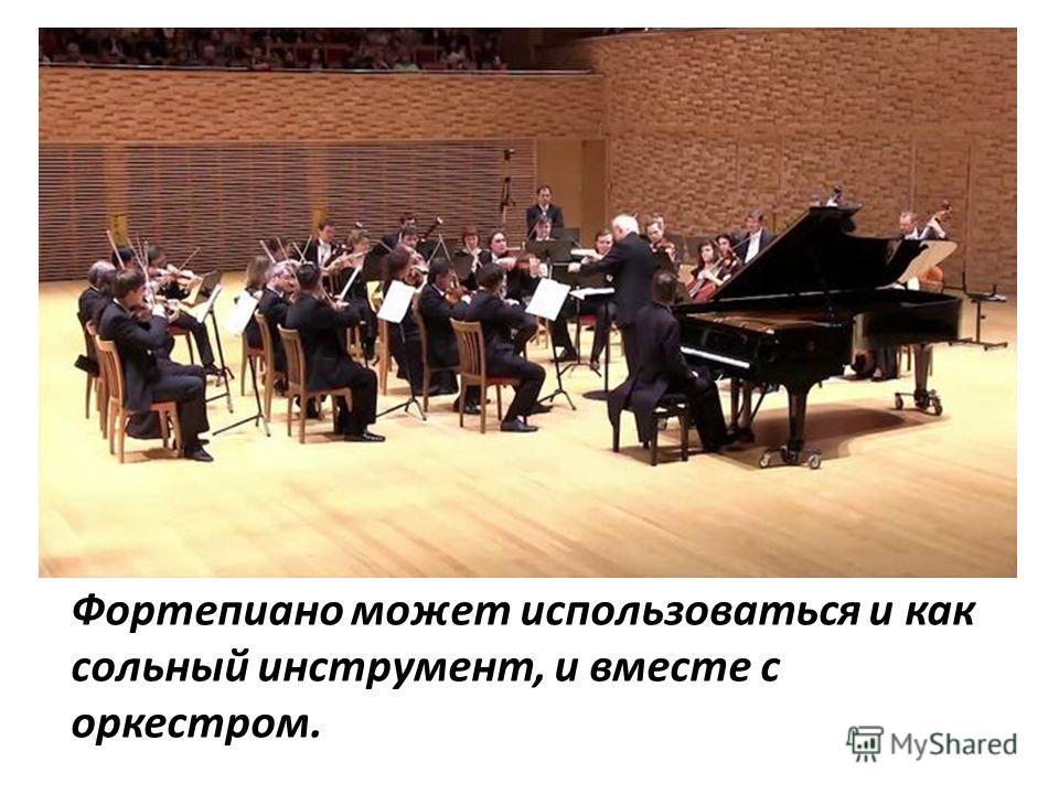 Фортепиано может использоваться и как сольный инструмент, и вместе с оркестром.