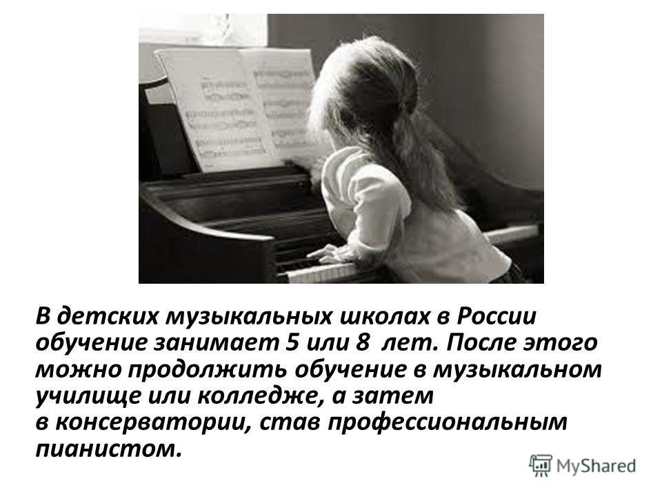 В детских музыкальных школах в России обучение занимает 5 или 8 лет. После этого можно продолжить обучение в музыкальном училище или колледже, а затем в консерватории, став профессиональным пианистом.