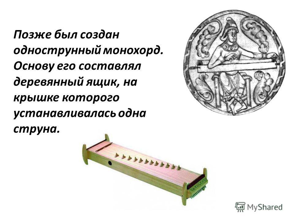 Позже был создан однострунный монохорд. Основу его составлял деревянный ящик, на крышке которого устанавливалась одна струна.