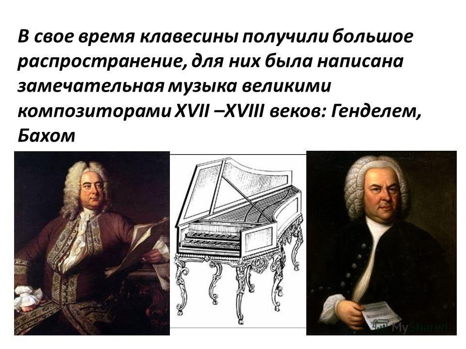В свое время клавесины получили большое распространение, для них была написана замечательная музыка великими композиторами XVII –XVIII веков: Генделем, Бахом
