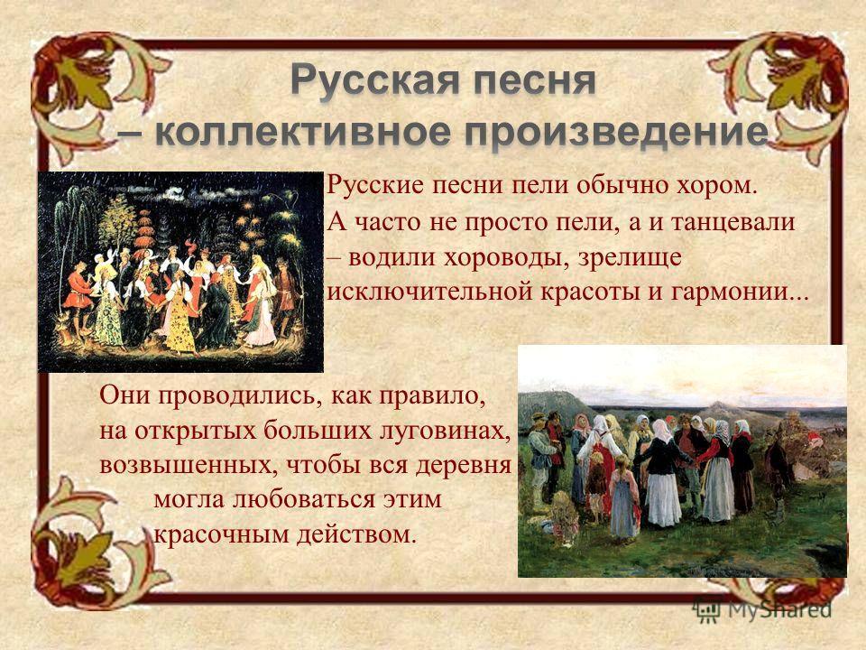 Русские песни пели обычно хором. А часто не просто пели, а и танцевали – водили хороводы, зрелище исключительной красоты и гармонии... Они проводились, как правило, на открытых больших луговинах, на местах возвышенных, чтобы вся деревня могла любоват