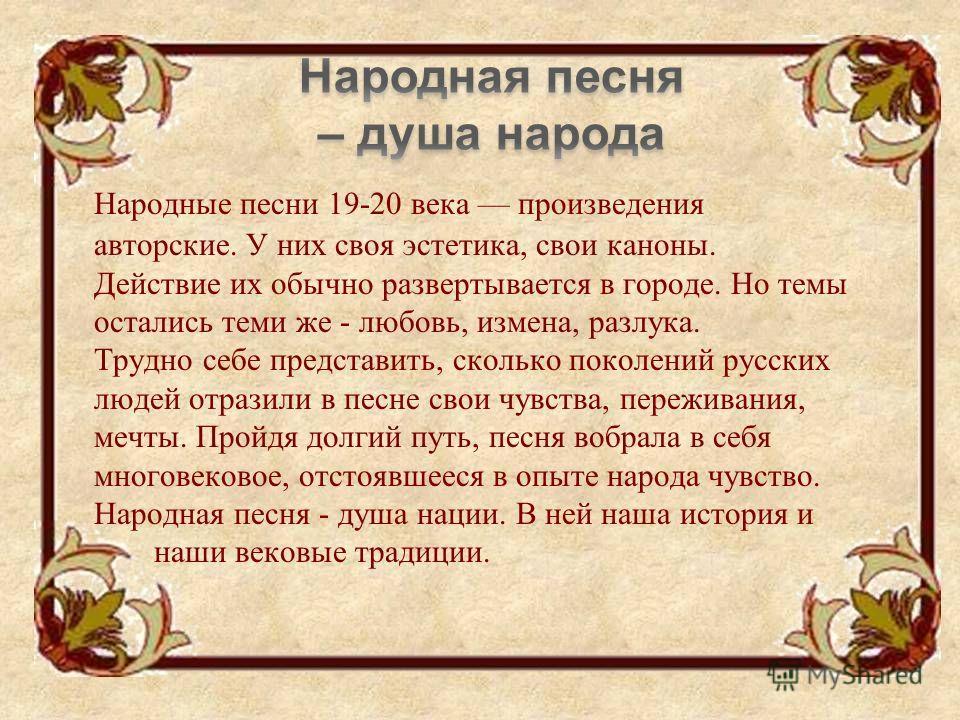 Народные песни 19-20 века произведения авторские. У них своя эстетика, свои каноны. Действие их обычно развертывается в городе. Но темы остались теми же - любовь, измена, разлука. Трудно себе представить, сколько поколений русских людей отразили в пе