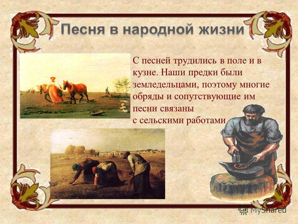 С песней трудились в поле и в кузне. Наши предки были земледельцами, поэтому многие обряды и сопутствующие им песни связаны с сельскими работами