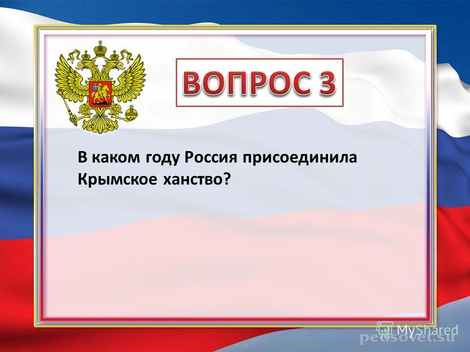 В каком году Россия присоединила Крымское ханство?