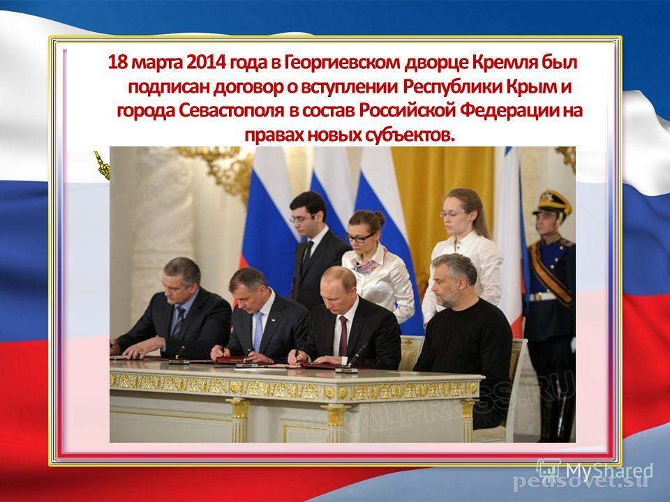 18 марта 2014 года в Георгиевском дворце Кремля был подписан договор о вступлении Республики Крым и города Севастополя в состав Российской Федерации на правах новых субъектов.
