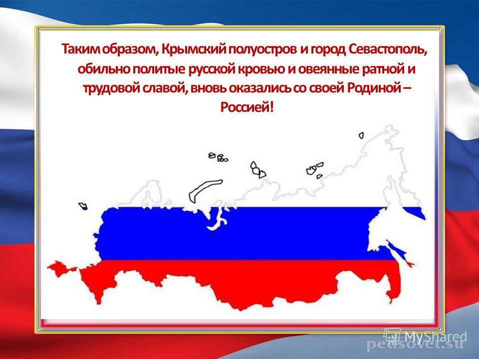 Таким образом, Крымский полуостров и город Севастополь, обильно политые русской кровью и овеянные ратной и трудовой славой, вновь оказались со своей Родиной – Россией!