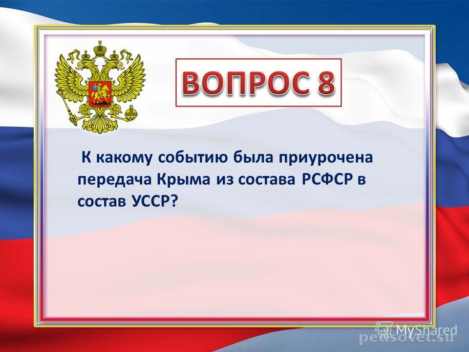 К какому событию была приурочена передача Крыма из состава РСФСР в состав УССР?