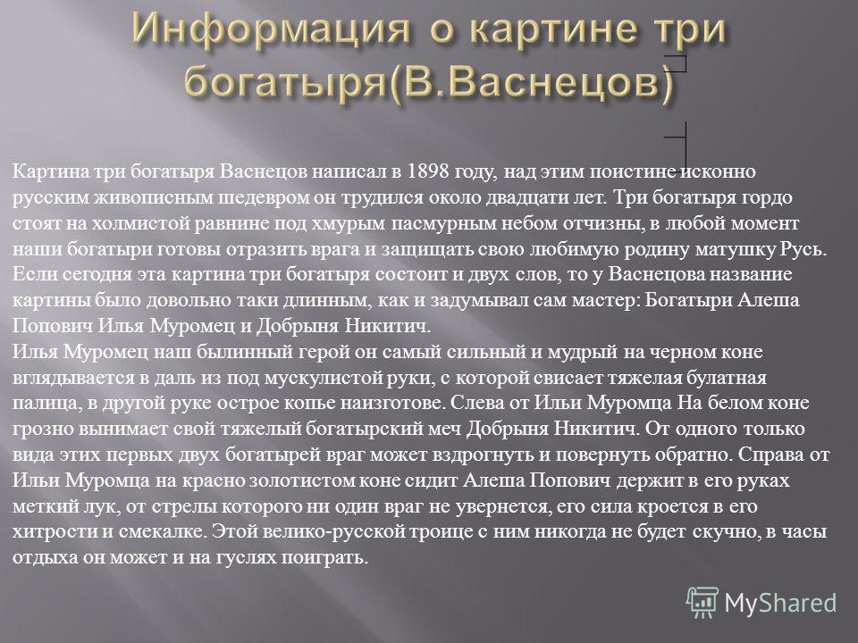 Картина три богатыря Васнецов написал в 1898 году, над этим поистине исконно русским живописным шедевром он трудился около двадцати лет. Три богатыря гордо стоят на холмистой равнине под хмурым пасмурным небом отчизны, в любой момент наши богатыри го
