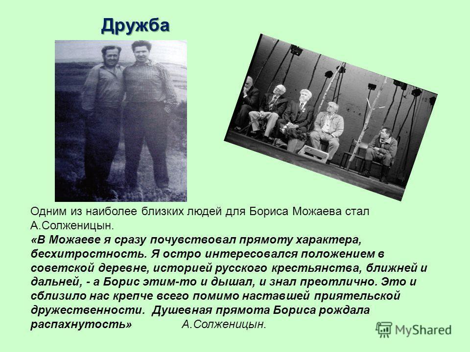 Дружба Одним из наиболее близких людей для Бориса Можаева стал А.Солженицын. «В Можаеве я сразу почувствовал прямоту характера, бесхитростность. Я остро интересовался положением в советской деревне, историей русского крестьянства, ближней и дальней,