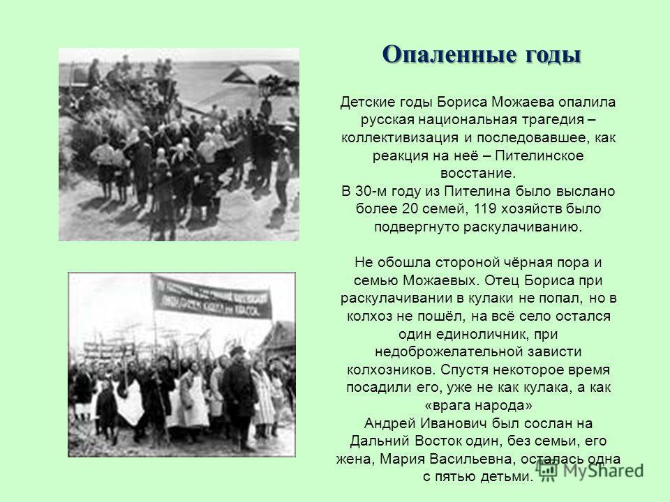Опаленные годы Детские годы Бориса Можаева опалила русская национальная трагедия – коллективизация и последовавшее, как реакция на неё – Пителинское восстание. В 30-м году из Пителина было выслано более 20 семей, 119 хозяйств было подвергнуто раскула