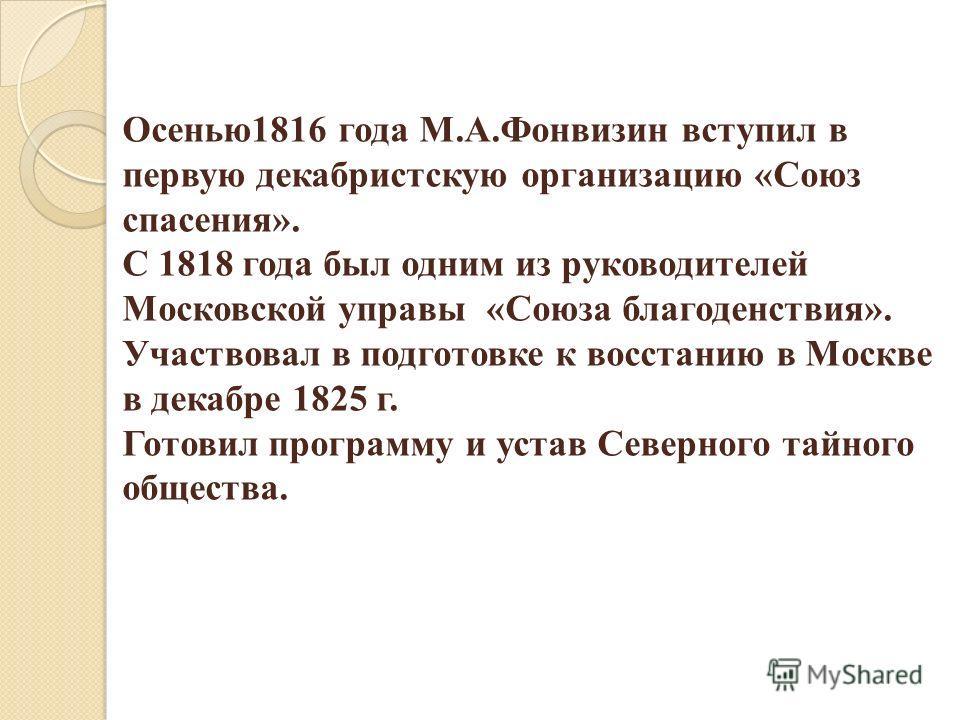 Осенью1816 года М.А.Фонвизин вступил в первую декабристскую организацию «Союз спасения». С 1818 года был одним из руководителей Московской управы «Союза благоденствия». Участвовал в подготовке к восстанию в Москве в декабре 1825 г. Готовил программу