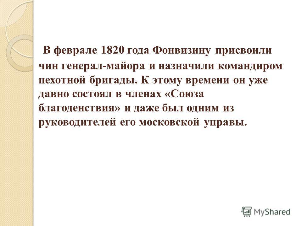 В феврале 1820 года Фонвизину присвоили чин генерал-майора и назначили командиром пехотной бригады. К этому времени он уже давно состоял в членах «Союза благоденствия» и даже был одним из руководителей его московской управы.