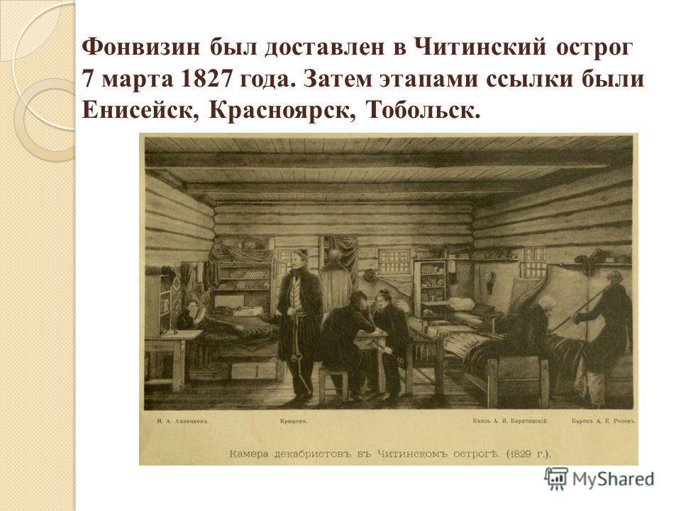 Фонвизин был доставлен в Читинский острог 7 марта 1827 года. Затем этапами ссылки были Енисейск, Красноярск, Тобольск.