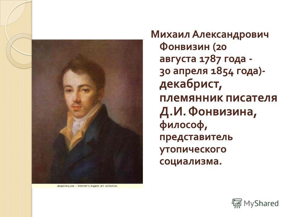 Михаил Александрович Фонвизин (20 августа 1787 года - 30 апреля 1854 года )- декабрист, племянник писателя Д. И. Фонвизина, философ, представитель утопического социализма.