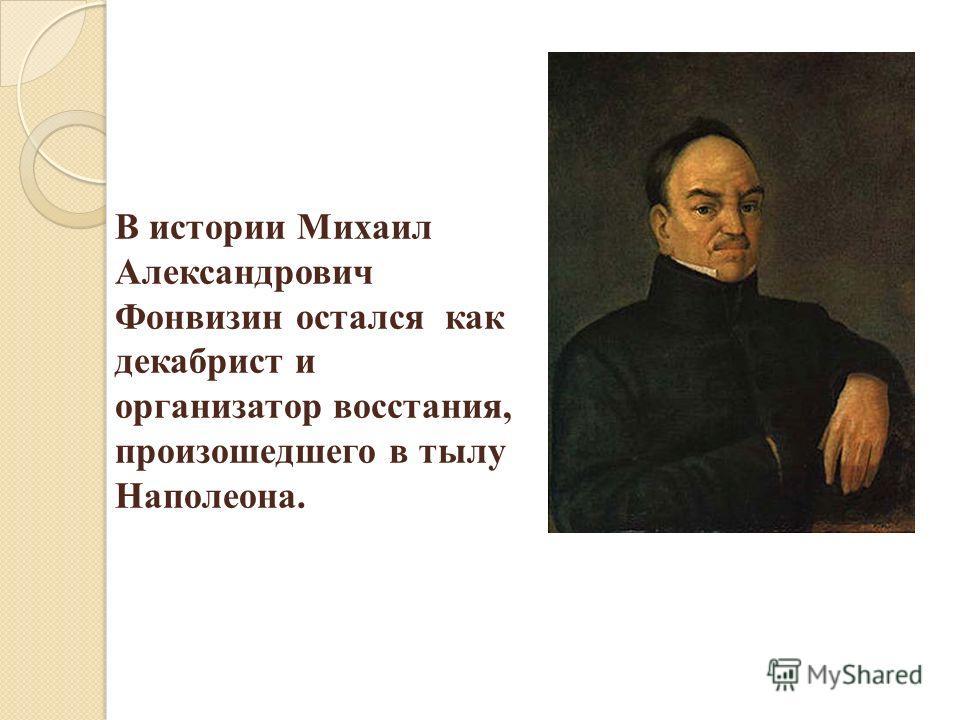 В истории Михаил Александрович Фонвизин остался как декабрист и организатор восстания, произошедшего в тылу Наполеона.