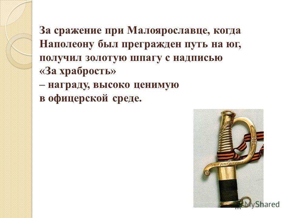 За сражение при Малоярославце, когда Наполеону был прегражден путь на юг, получил золотую шпагу с надписью «За храбрость» – награду, высоко ценимую в офицерской среде.