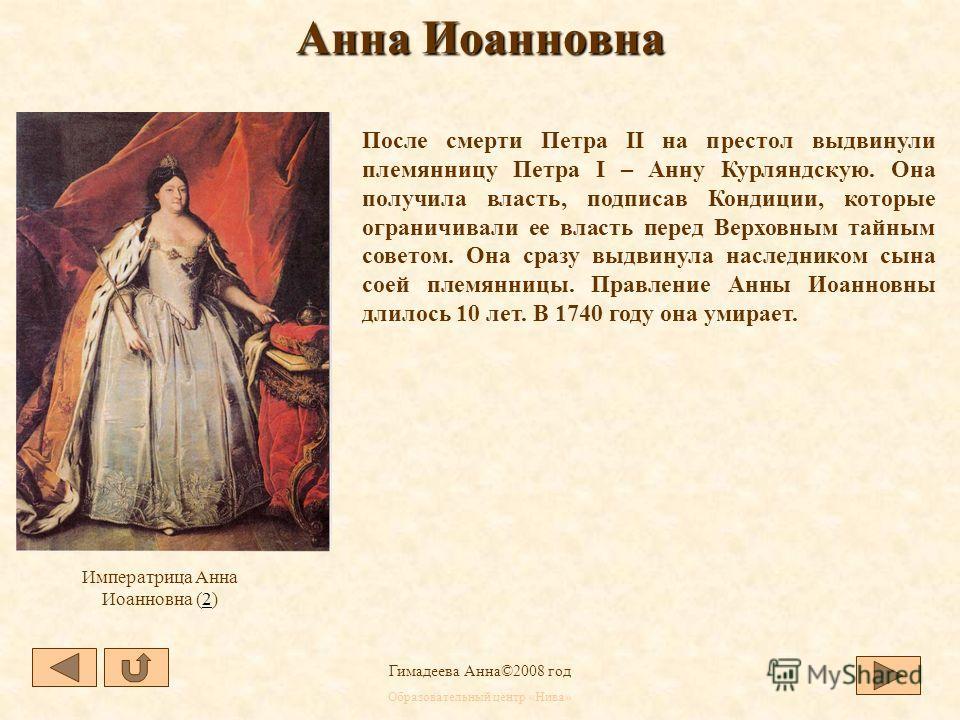 Образовательный центр «Нива» Гимадеева Анна©2008 год Анна Иоанновна Императрица Анна Иоанновна (2)(2) После смерти Петра II на престол выдвинули племянницу Петра I – Анну Курляндскую. Она получила власть, подписав Кондиции, которые ограничивали ее вл