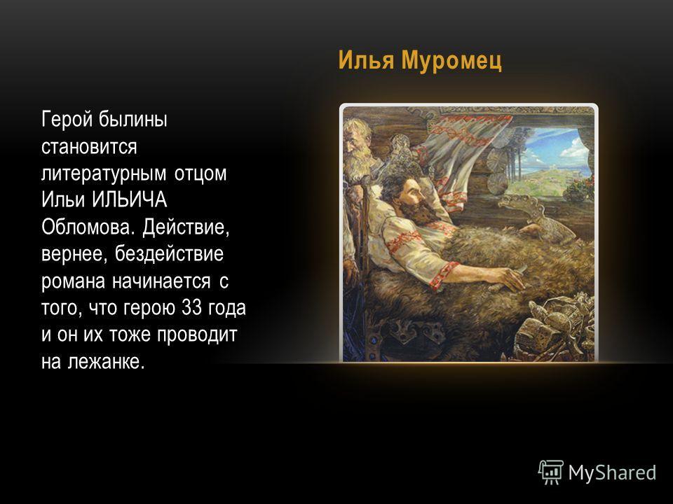Илья Муромец Герой былины становится литературным отцом Ильи ИЛЬИЧА Обломова. Действие, вернее, бездействие романа начинается с того, что герою 33 года и он их тоже проводит на лежанке.