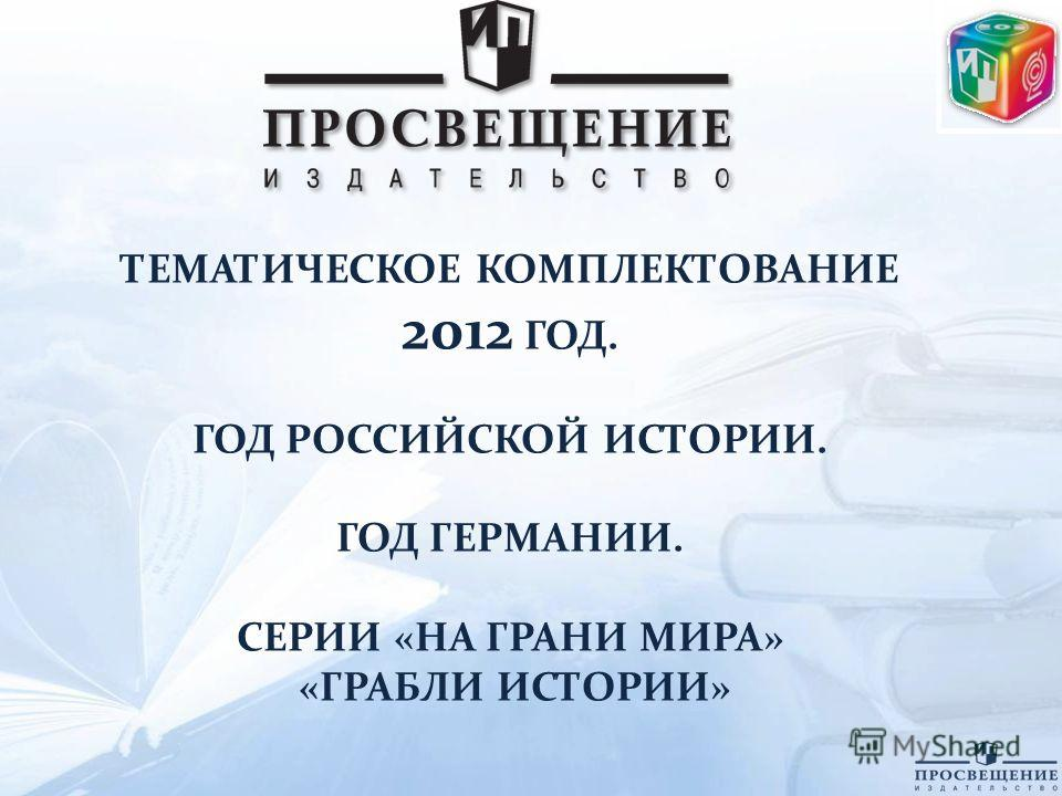 ТЕМАТИЧЕСКОЕ КОМПЛЕКТОВАНИЕ 2012 ГОД. ГОД РОССИЙСКОЙ ИСТОРИИ. ГОД ГЕРМАНИИ. СЕРИИ «НА ГРАНИ МИРА» «ГРАБЛИ ИСТОРИИ»