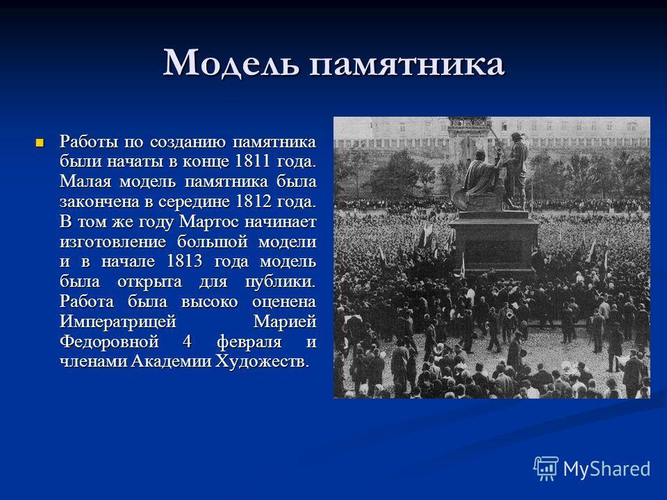 Модель памятника Работы по созданию памятника были начаты в конце 1811 года. Малая модель памятника была закончена в середине 1812 года. В том же году Мартос начинает изготовление большой модели и в начале 1813 года модель была открыта для публики. Р