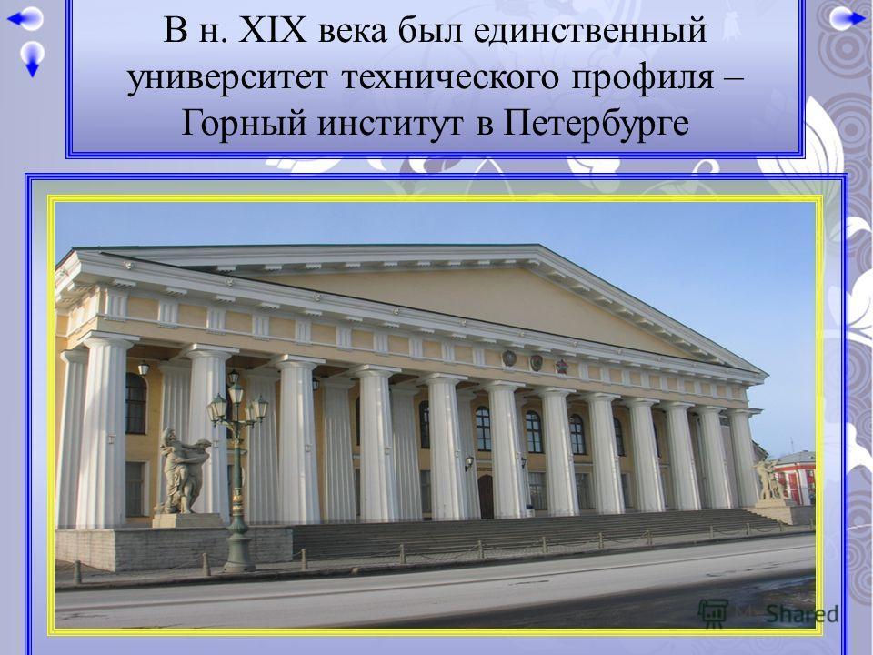 В н. XIX века был единственный университет технического профиля – Горный институт в Петербурге