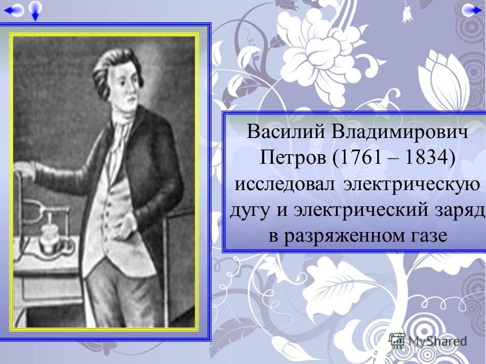 Василий Владимирович Петров (1761 – 1834) исследовал электрическую дугу и электрический заряд в разряженном газе