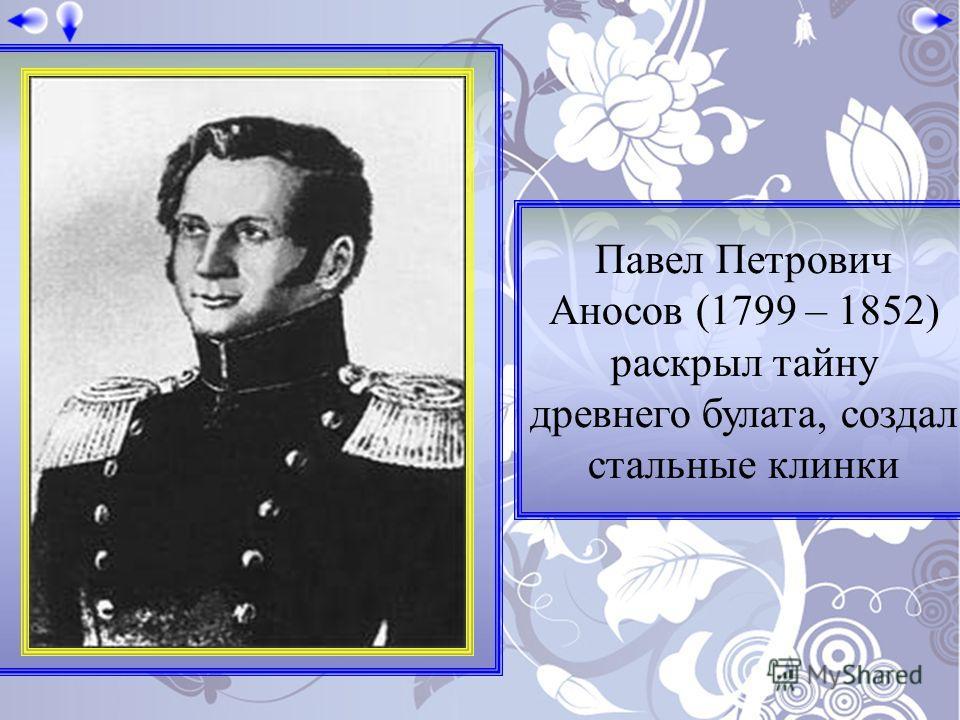 Павел Петрович Аносов (1799 – 1852) раскрыл тайну древнего булата, создал стальные клинки
