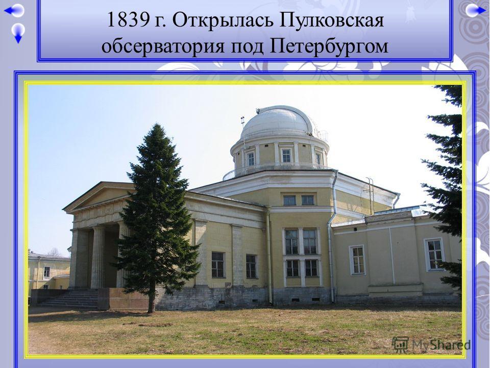 1839 г. Открылась Пулковская обсерватория под Петербургом