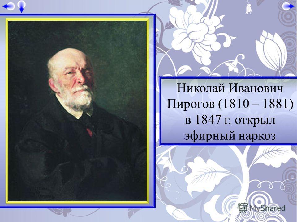 Николай Иванович Пирогов (1810 – 1881) в 1847 г. открыл эфирный наркоз