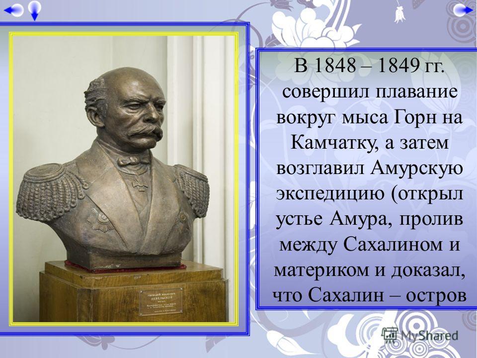 В 1848 – 1849 гг. совершил плавание вокруг мыса Горн на Камчатку, а затем возглавил Амурскую экспедицию (открыл устье Амура, пролив между Сахалином и материком и доказал, что Сахалин – остров