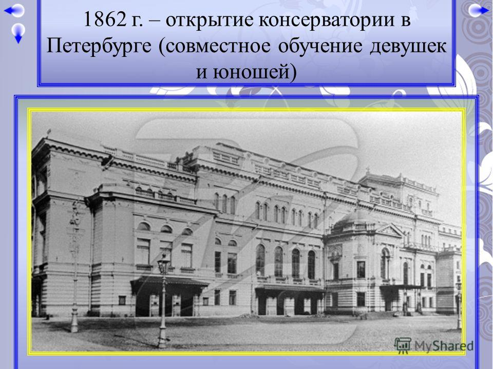 1862 г. – открытие консерватории в Петербурге (совместное обучение девушек и юношей)