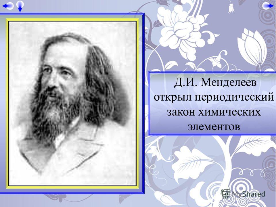 Д.И. Менделеев открыл периодический закон химических элементов