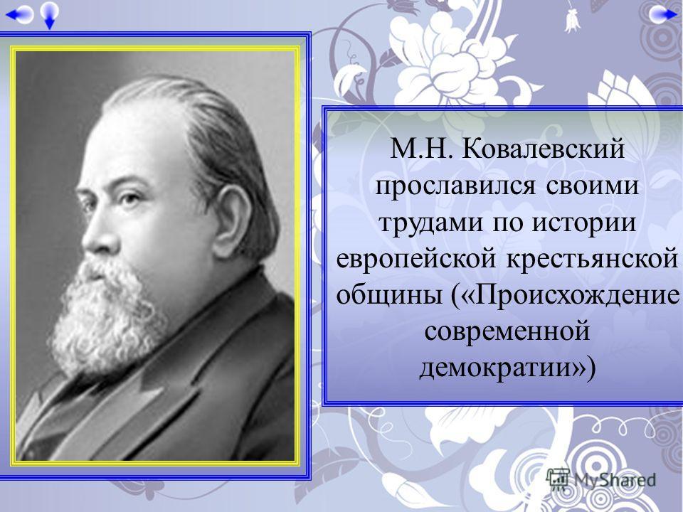 М.Н. Ковалевский прославился своими трудами по истории европейской крестьянской общины («Происхождение современной демократии»)