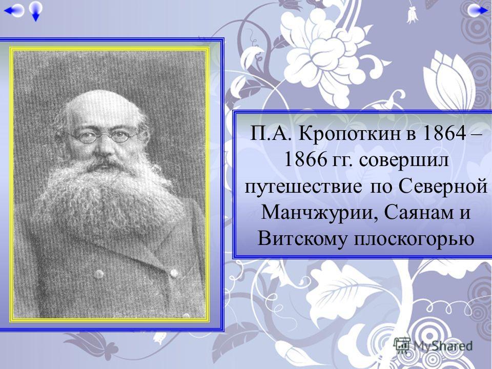 П.А. Кропоткин в 1864 – 1866 гг. совершил путешествие по Северной Манчжурии, Саянам и Витскому плоскогорью