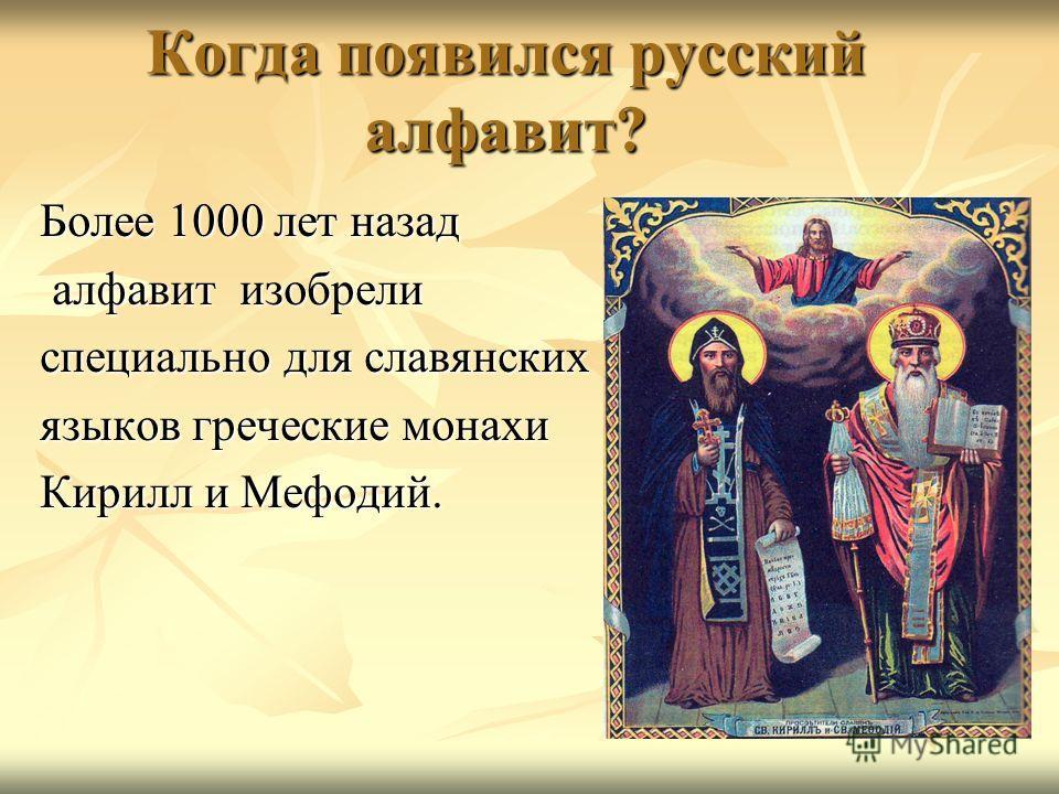 Когда появился русский алфавит? Более 1000 лет назад алфавит изобрели алфавит изобрели специально для славянских языков греческие монахи Кирилл и Мефодий.
