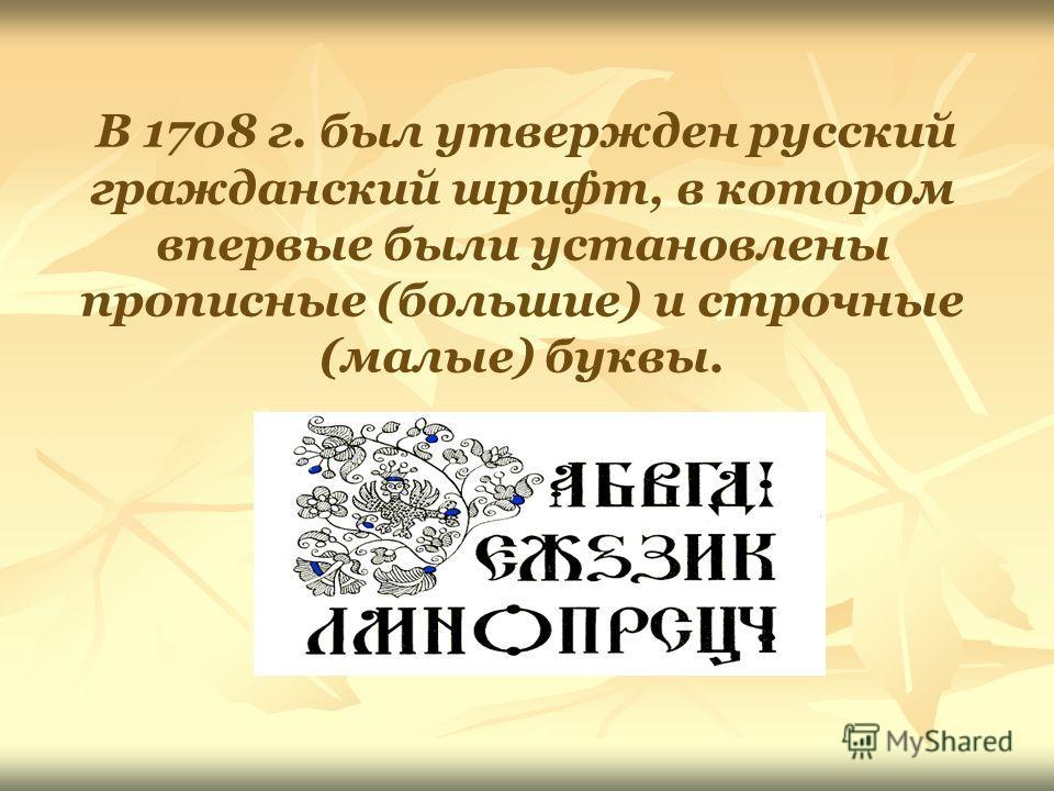 В 1708 г. был утвержден русский гражданский шрифт, в котором впервые были установлены прописные (большие) и строчные (малые) буквы.