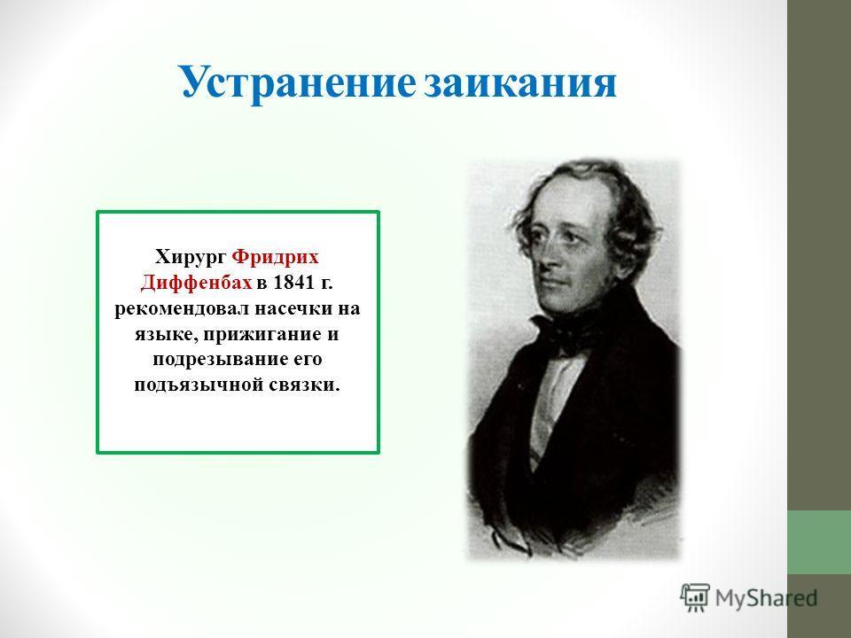 Хирург Фридрих Диффенбах в 1841 г. рекомендовал насечки на языке, прижигание и подрезывание его подъязычной связки. Устранение заикания