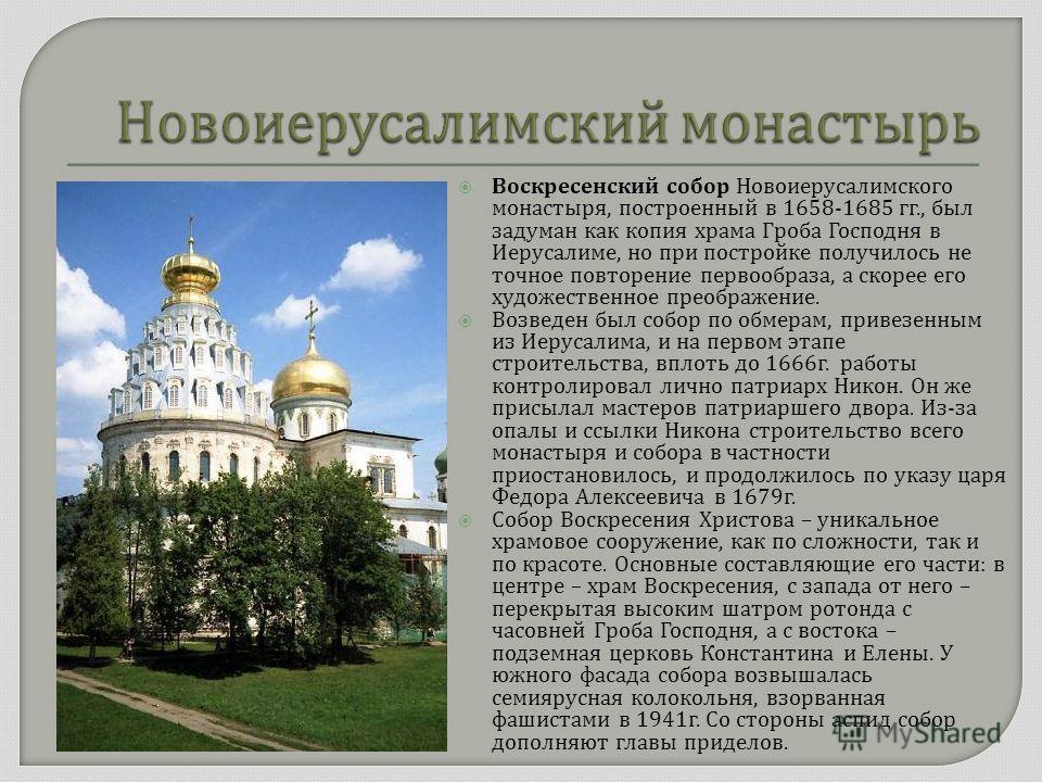Воскресенский собор Новоиерусалимского монастыря, построенный в 1658-1685 гг., был задуман как копия храма Гроба Господня в Иерусалиме, но при постройке получилось не точное повторение первообраза, а скорее его художественное преображение. Возведен б