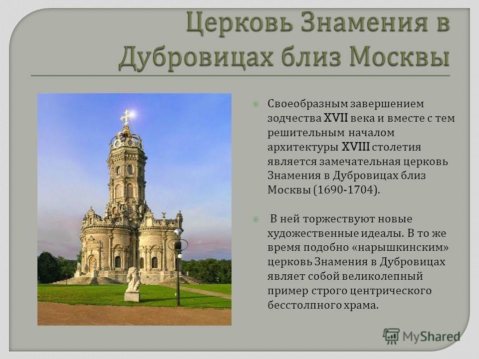 Своеобразным завершением зодчества XVII века и вместе с тем решительным началом архитектуры XVIII столетия является замечательная церковь Знамения в Дубровицах близ Москвы (1690-1704). В ней торжествуют новые художественные идеалы. В то же время подо