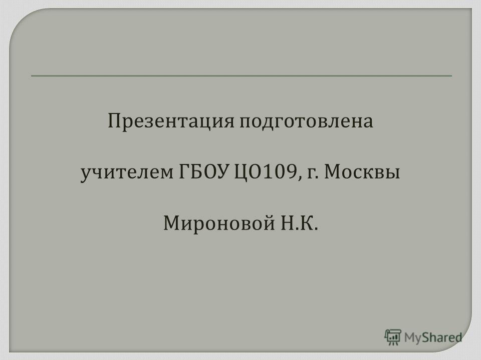Презентация подготовлена учителем ГБОУ ЦО 109, г. Москвы Мироновой Н. К.