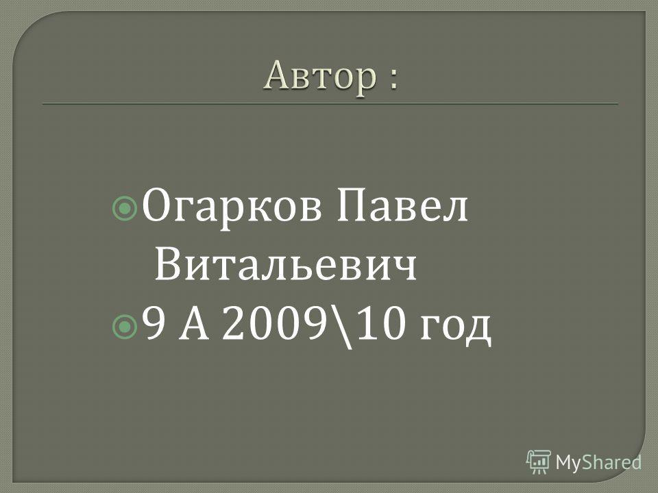Огарков Павел Витальевич 9 А 2009\10 год