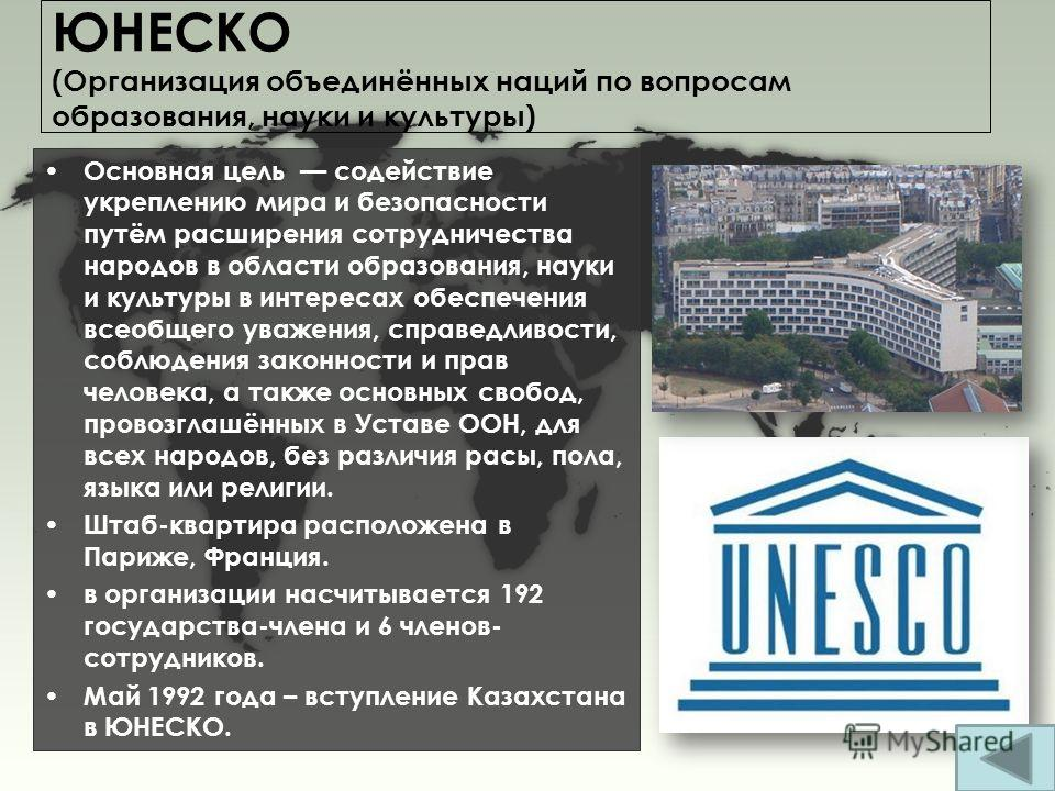 ЮНЕСКО (Организация объединённых наций по вопросам образования, науки и культуры) Основная цель содействие укреплению мира и безопасности путём расширения сотрудничества народов в области образования, науки и культуры в интересах обеспечения всеобщег