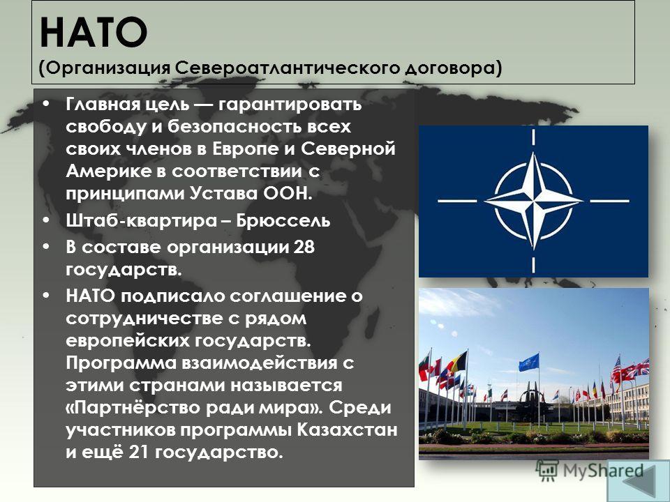 НАТО (Организация Североатлантического договора) Главная цель гарантировать свободу и безопасность всех своих членов в Европе и Северной Америке в соответствии с принципами Устава ООН. Штаб-квартира – Брюссель В составе организации 28 государств. НАТ