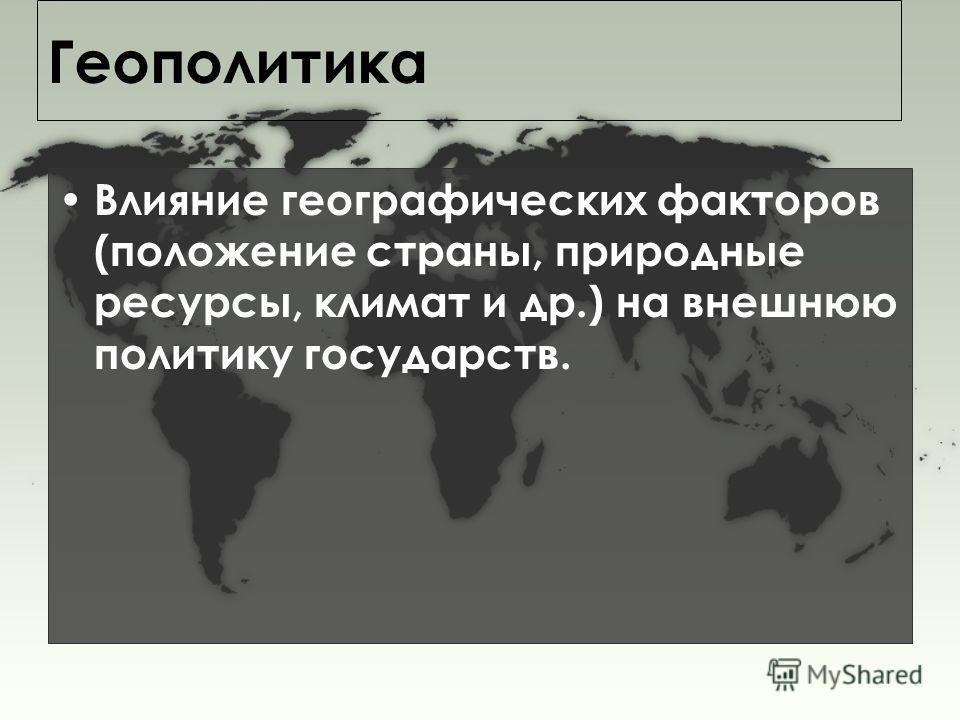 Геополитика Влияние географических факторов (положение страны, природные ресурсы, климат и др.) на внешнюю политику государств.
