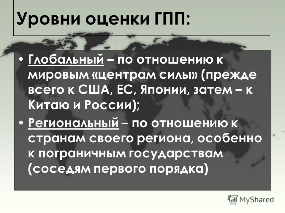 Уровни оценки ГПП: Глобальный – по отношению к мировым «центрам силы» (прежде всего к США, ЕС, Японии, затем – к Китаю и России); Региональный – по отношению к странам своего региона, особенно к пограничным государствам (соседям первого порядка)