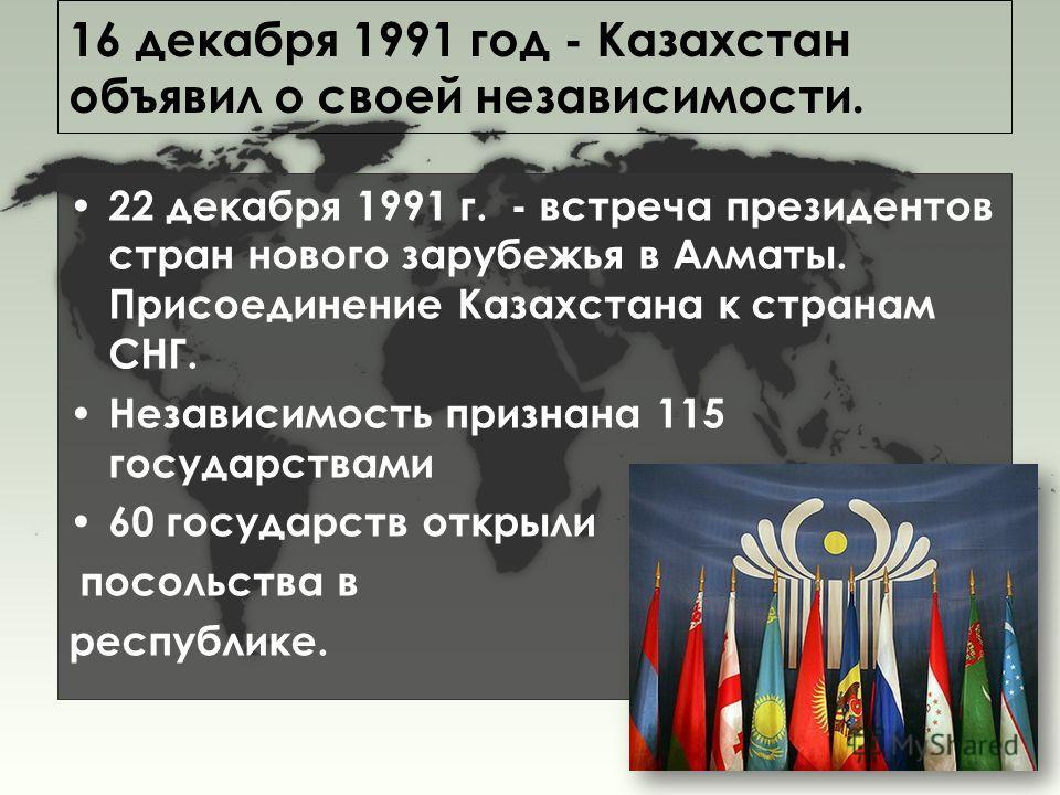 16 декабря 1991 год - Казахстан объявил о своей независимости. 22 декабря 1991 г. - встреча президентов стран нового зарубежья в Алматы. Присоединение Казахстана к странам СНГ. Независимость признана 115 государствами 60 государств открыли посольства
