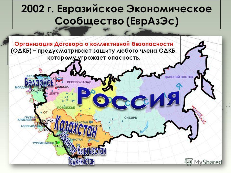 2002 г. Евразийское Экономическое Сообщество (Евр АзЭс) Организация Договора о коллективной безопасности (ОДКБ) – предусматривает защиту любого члена ОДКБ, которому угрожает опасность.