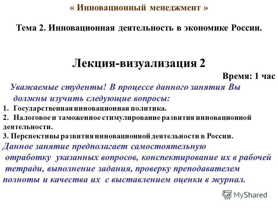 « Инновационный менеджмент » Тема 2. Инновационная деятельность в экономике России. Лекция-визуализация 2 Время: 1 час Уважаемые студенты! В процессе данного занятия Вы должны изучить следующие вопросы: 1.Государственная инновационная политика. 2.Нал