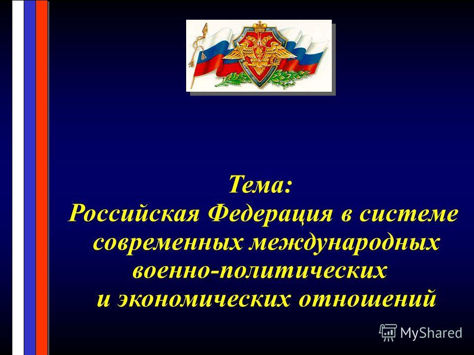 Тема: Российская Федерация в системе современных международных военно-политических и экономических отношений