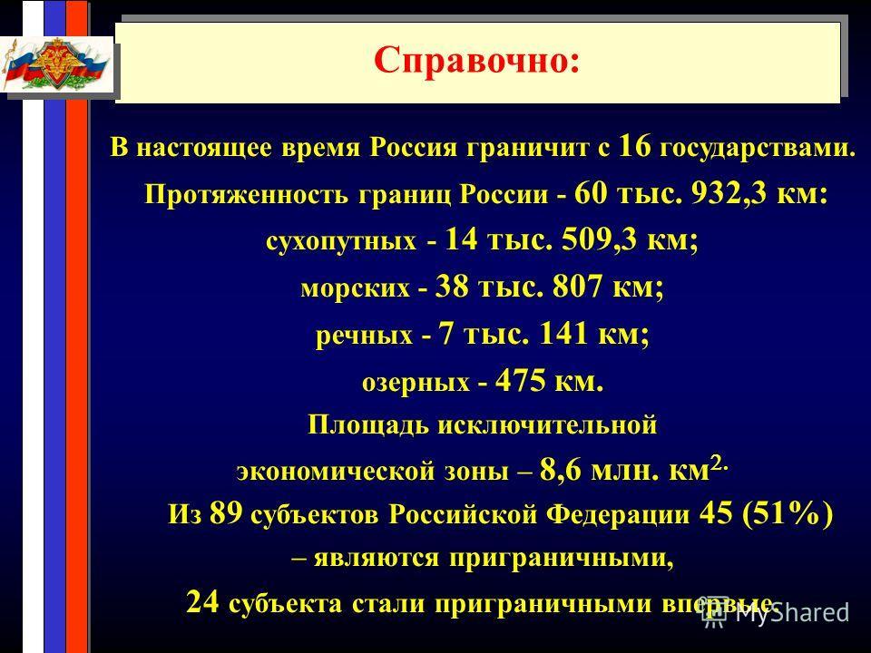 В настоящее время Россия граничит с 16 государствами. Протяженность границ России - 60 тыс. 932,3 км: сухопутных - 14 тыс. 509,3 км; морских - 38 тыс. 807 км; речных - 7 тыс. 141 км; озерных - 475 км. Площадь исключительной экономической зоны – 8,6 м